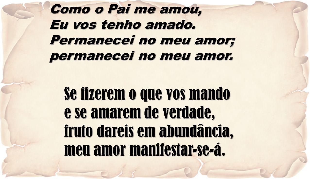 Como o Pai me amou, Eu vos tenho amado. Permanecei no meu amor; permanecei no meu amor. Se fizerem o que vos mando e se amarem de verdade, fruto darei