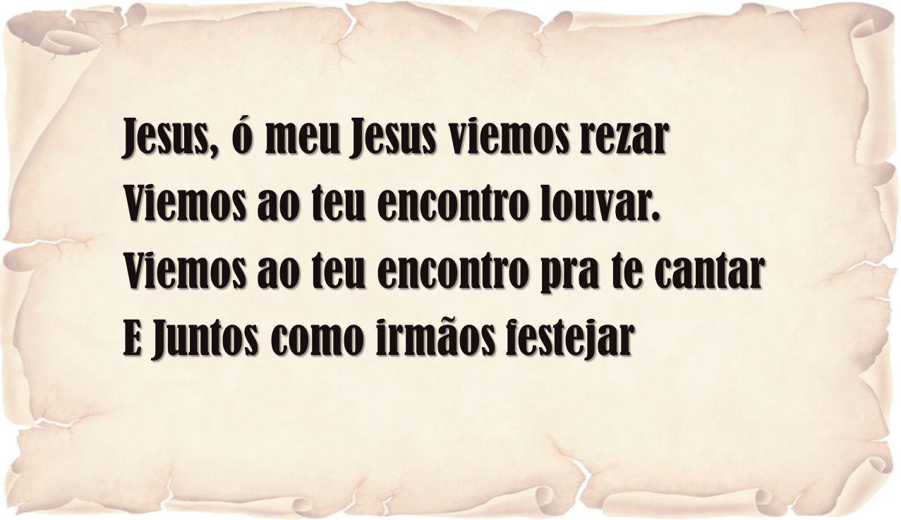 Jesus, ó meu Jesus viemos rezar Viemos ao teu encontro louvar. Viemos ao teu encontro pra te cantar E Juntos como irmãos festejar