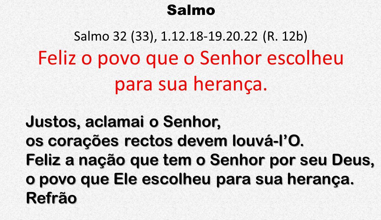 Salmo Salmo 32 (33), 1.12.18-19.20.22 (R. 12b) Feliz o povo que o Senhor escolheu para sua herança. Justos, aclamai o Senhor, os corações rectos devem