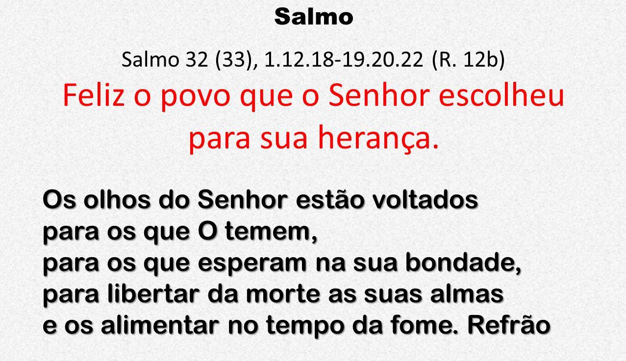 Salmo Salmo 32 (33), 1.12.18-19.20.22 (R. 12b) Feliz o povo que o Senhor escolheu para sua herança. Os olhos do Senhor estão voltados para os que O te