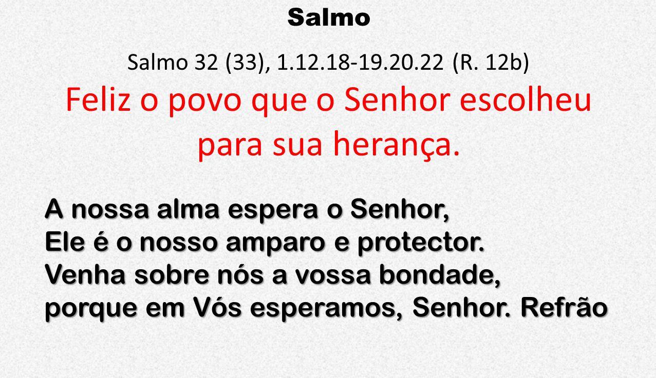 Salmo Salmo 32 (33), 1.12.18-19.20.22 (R. 12b) Feliz o povo que o Senhor escolheu para sua herança. A nossa alma espera o Senhor, Ele é o nosso amparo