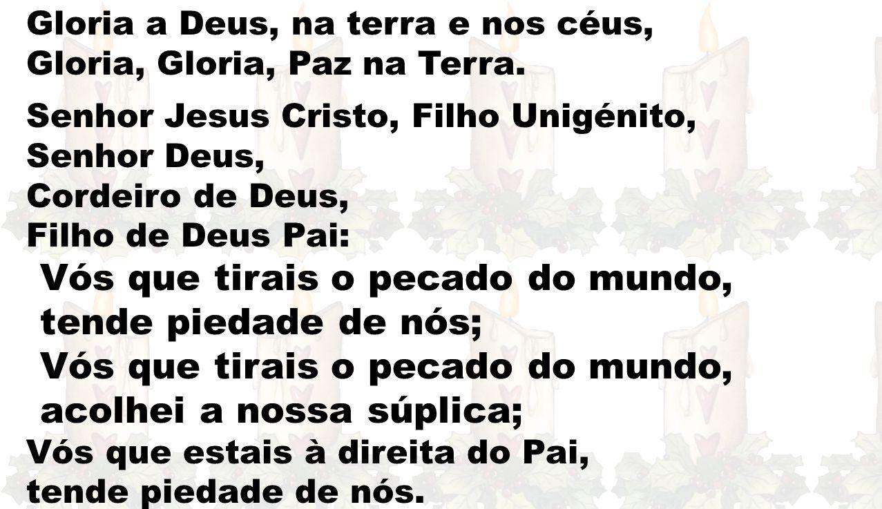 Gloria a Deus, na terra e nos céus, Gloria, Gloria, Paz na Terra. Senhor Jesus Cristo, Filho Unigénito, Senhor Deus, Cordeiro de Deus, Filho de Deus P
