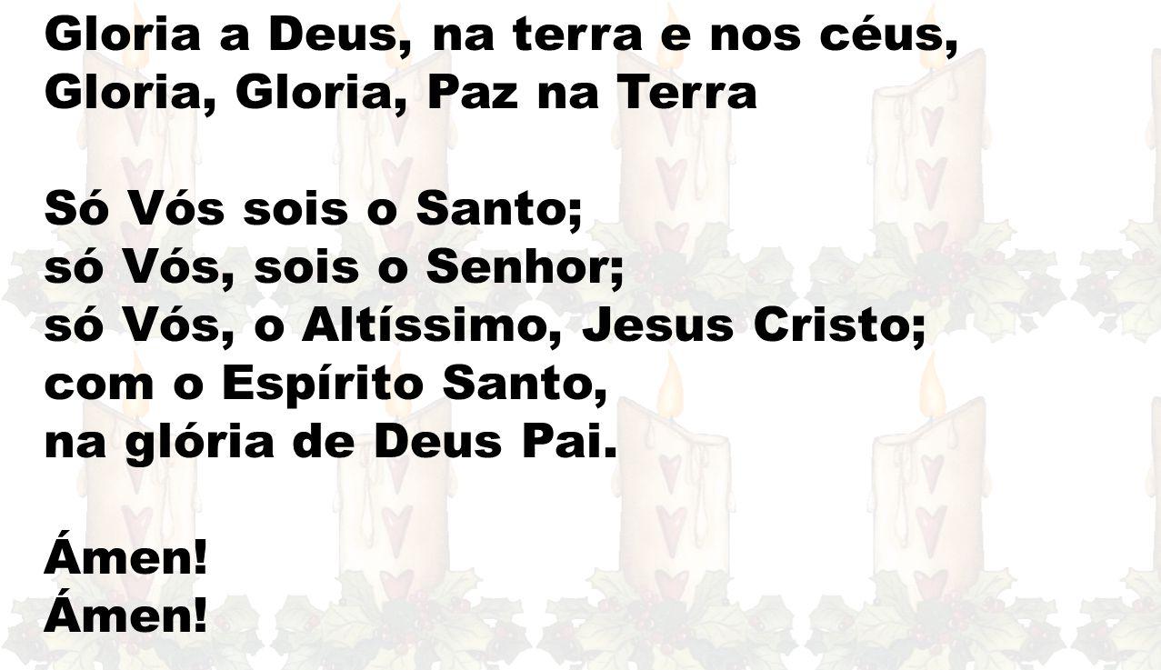 Gloria a Deus, na terra e nos céus, Gloria, Gloria, Paz na Terra Só Vós sois o Santo; só Vós, sois o Senhor; só Vós, o Altíssimo, Jesus Cristo; com o