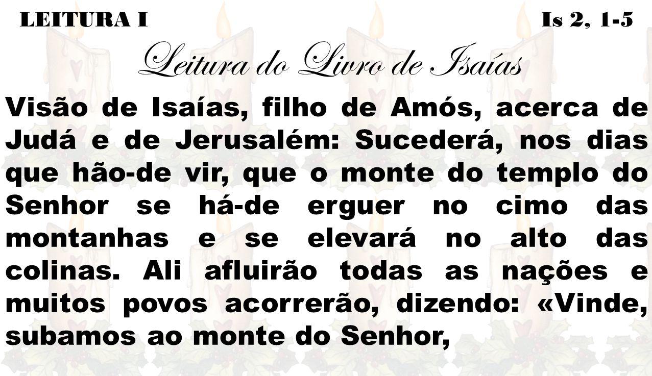 LEITURA I Is 2, 1-5 Leitura do Livro de Isaías Visão de Isaías, filho de Amós, acerca de Judá e de Jerusalém: Sucederá, nos dias que hão-de vir, que o