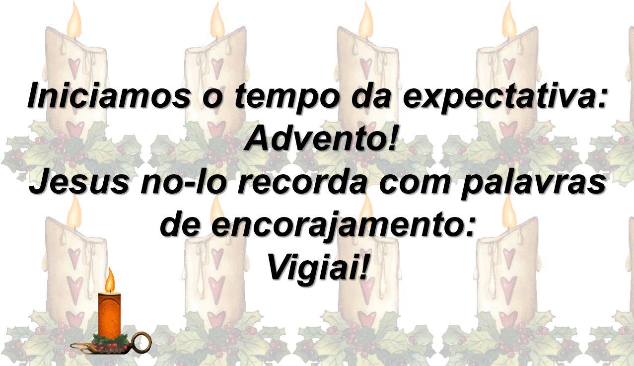 Iniciamos o tempo da expectativa: Advento! Advento! Jesus no-lo recorda com palavras de encorajamento: Vigiai!