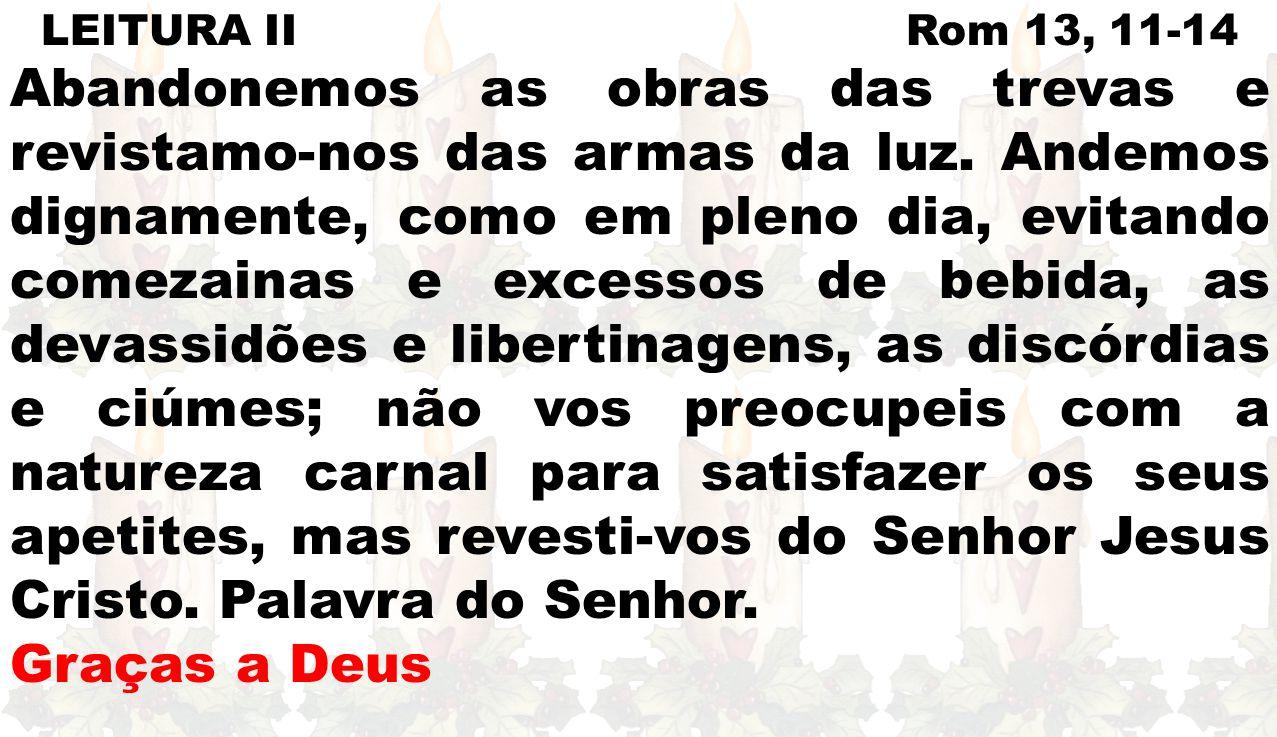 LEITURA II Rom 13, 11-14 Abandonemos as obras das trevas e revistamo-nos das armas da luz. Andemos dignamente, como em pleno dia, evitando comezainas