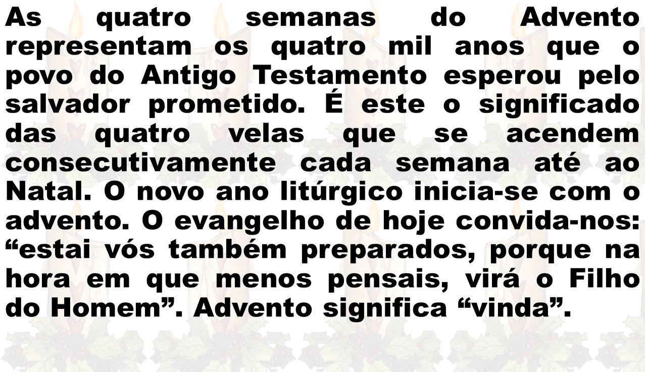 As quatro semanas do Advento representam os quatro mil anos que o povo do Antigo Testamento esperou pelo salvador prometido. É este o significado das