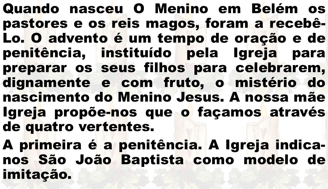 Quando nasceu O Menino em Belém os pastores e os reis magos, foram a recebê- Lo. O advento é um tempo de oração e de penitência, instituído pela Igrej