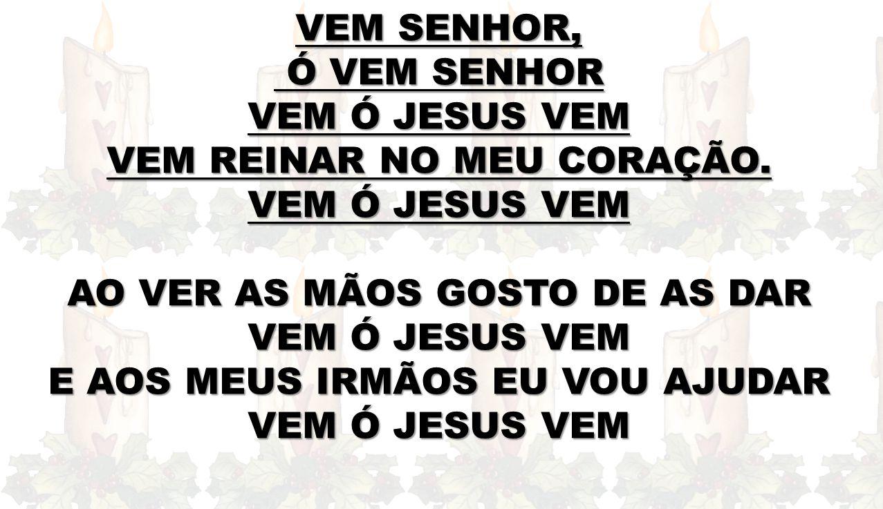 VEM SENHOR, Ó VEM SENHOR Ó VEM SENHOR VEM Ó JESUS VEM VEM REINAR NO MEU CORAÇÃO. VEM Ó JESUS VEM AO VER AS MÃOS GOSTO DE AS DAR VEM Ó JESUS VEM E AOS