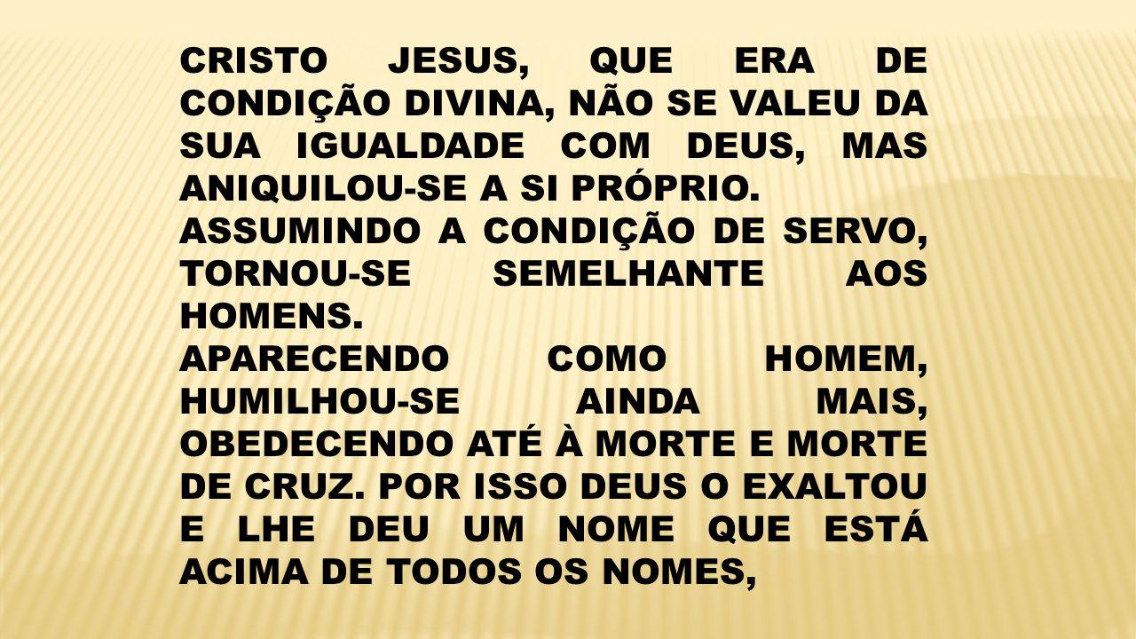 CRISTO JESUS, QUE ERA DE CONDIÇÃO DIVINA, NÃO SE VALEU DA SUA IGUALDADE COM DEUS, MAS ANIQUILOU-SE A SI PRÓPRIO. ASSUMINDO A CONDIÇÃO DE SERVO, TORNOU