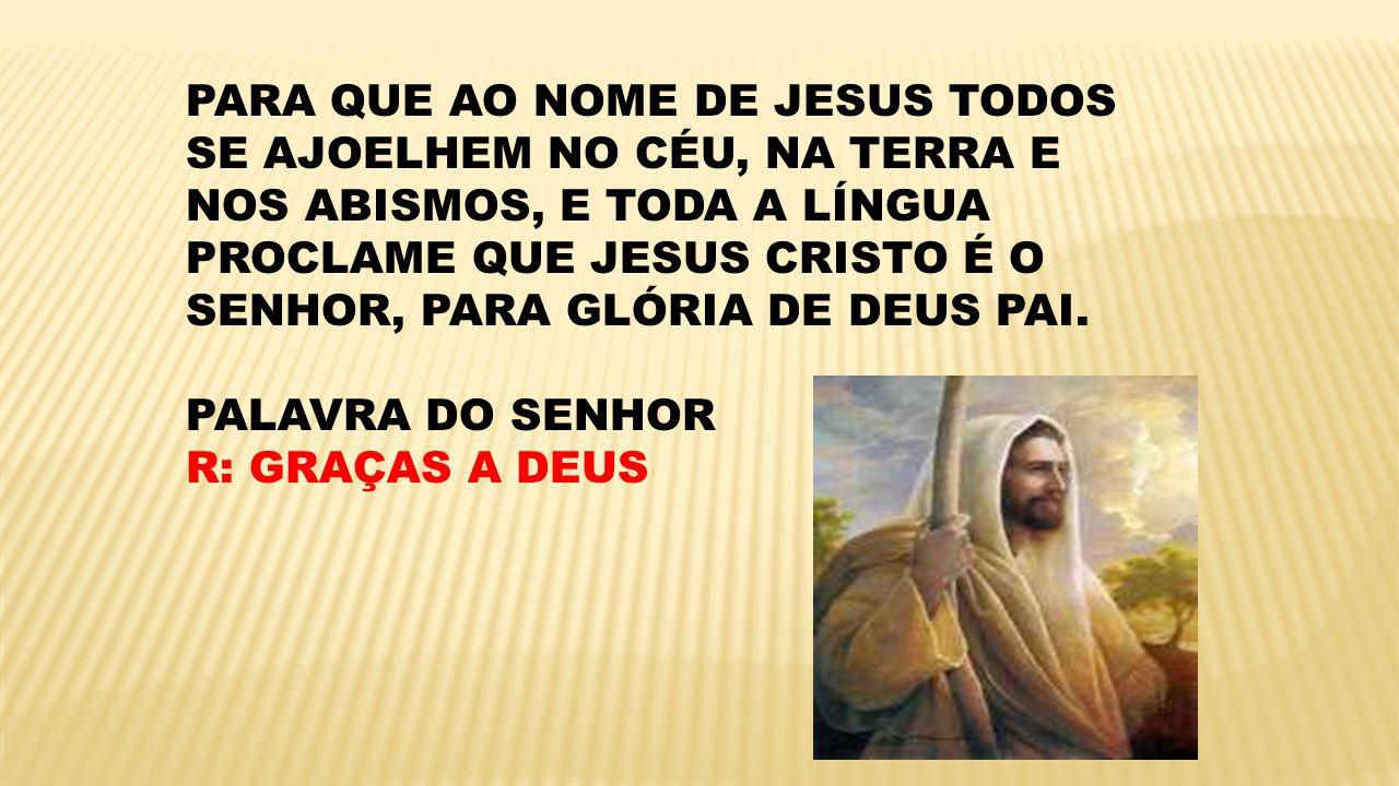 PARA QUE AO NOME DE JESUS TODOS SE AJOELHEM NO CÉU, NA TERRA E NOS ABISMOS, E TODA A LÍNGUA PROCLAME QUE JESUS CRISTO É O SENHOR, PARA GLÓRIA DE DEUS