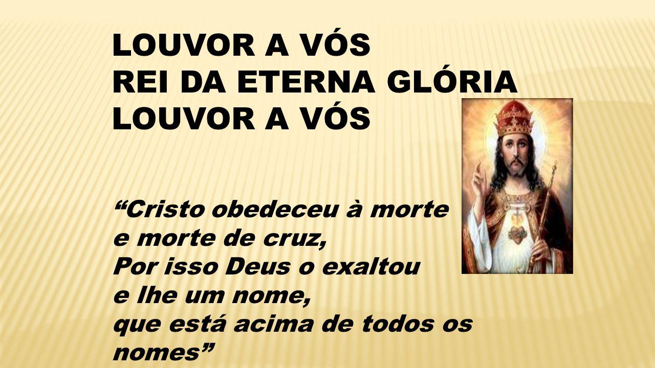 LOUVOR A VÓS REI DA ETERNA GLÓRIA LOUVOR A VÓS Cristo obedeceu à morte e morte de cruz, Por isso Deus o exaltou e lhe um nome, que está acima de todos