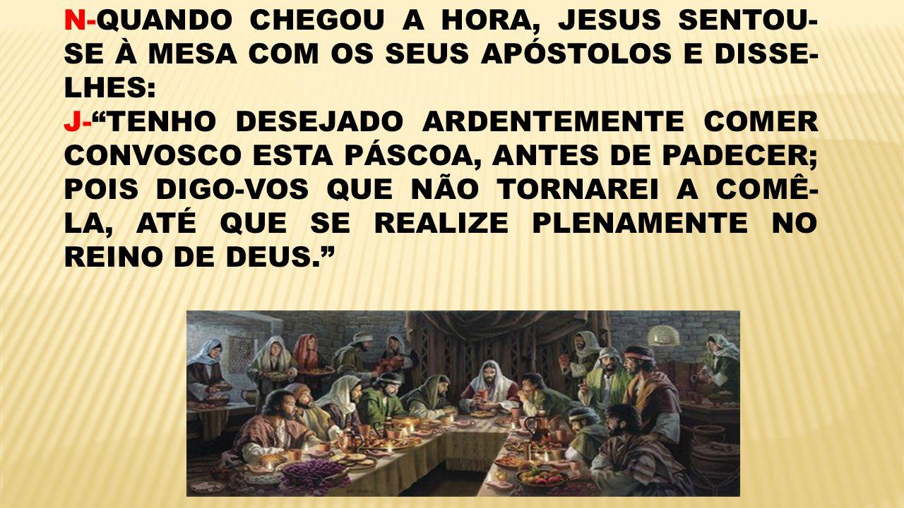N-QUANDO CHEGOU A HORA, JESUS SENTOU- SE À MESA COM OS SEUS APÓSTOLOS E DISSE- LHES: J-TENHO DESEJADO ARDENTEMENTE COMER CONVOSCO ESTA PÁSCOA, ANTES D