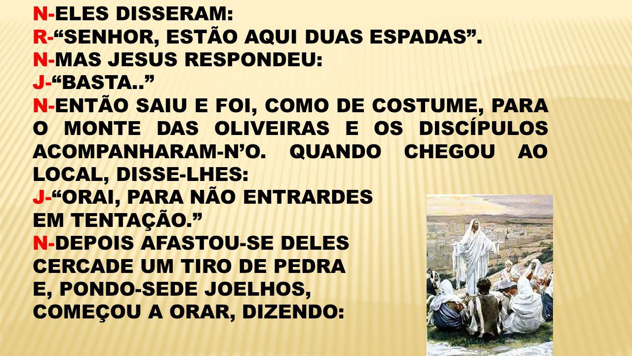 N-ELES DISSERAM: R-SENHOR, ESTÃO AQUI DUAS ESPADAS. N-MAS JESUS RESPONDEU: J-BASTA.. N-ENTÃO SAIU E FOI, COMO DE COSTUME, PARA O MONTE DAS OLIVEIRAS E