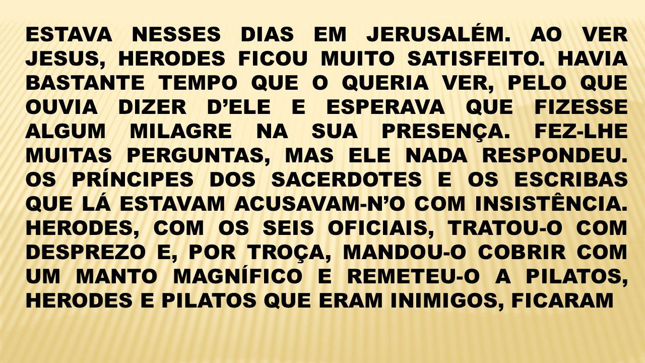 ESTAVA NESSES DIAS EM JERUSALÉM. AO VER JESUS, HERODES FICOU MUITO SATISFEITO. HAVIA BASTANTE TEMPO QUE O QUERIA VER, PELO QUE OUVIA DIZER DELE E ESPE