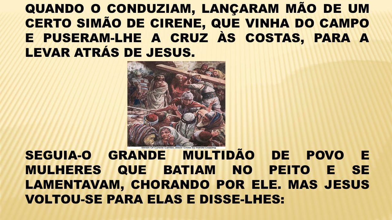 QUANDO O CONDUZIAM, LANÇARAM MÃO DE UM CERTO SIMÃO DE CIRENE, QUE VINHA DO CAMPO E PUSERAM-LHE A CRUZ ÀS COSTAS, PARA A LEVAR ATRÁS DE JESUS. SEGUIA-O