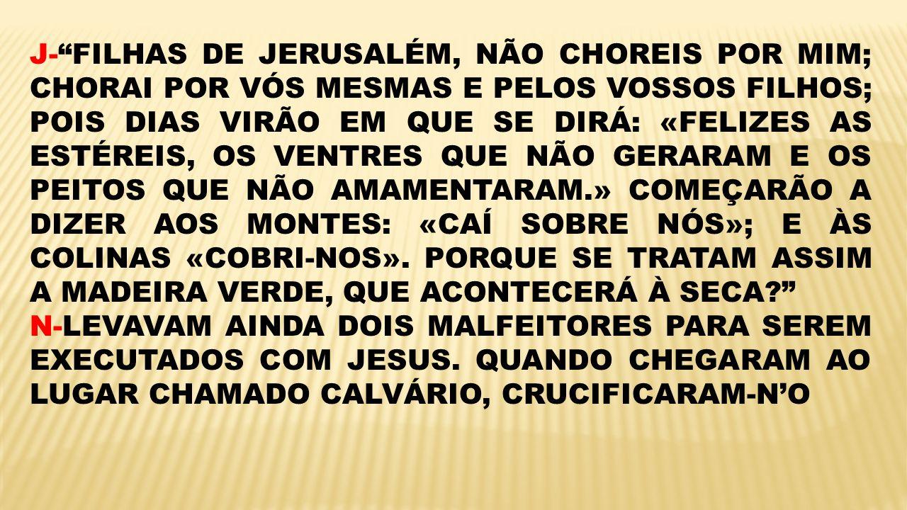 J-FILHAS DE JERUSALÉM, NÃO CHOREIS POR MIM; CHORAI POR VÓS MESMAS E PELOS VOSSOS FILHOS; POIS DIAS VIRÃO EM QUE SE DIRÁ: «FELIZES AS ESTÉREIS, OS VENT
