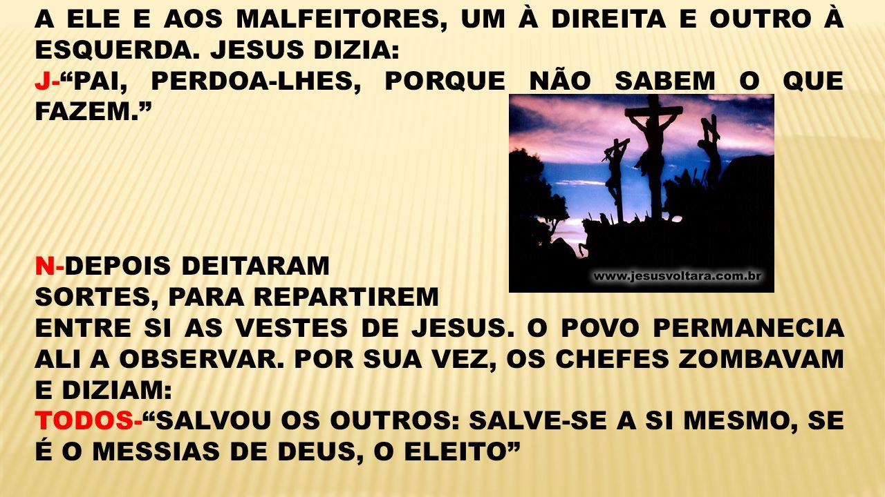 A ELE E AOS MALFEITORES, UM À DIREITA E OUTRO À ESQUERDA. JESUS DIZIA: J-PAI, PERDOA-LHES, PORQUE NÃO SABEM O QUE FAZEM. N-DEPOIS DEITARAM SORTES, PAR