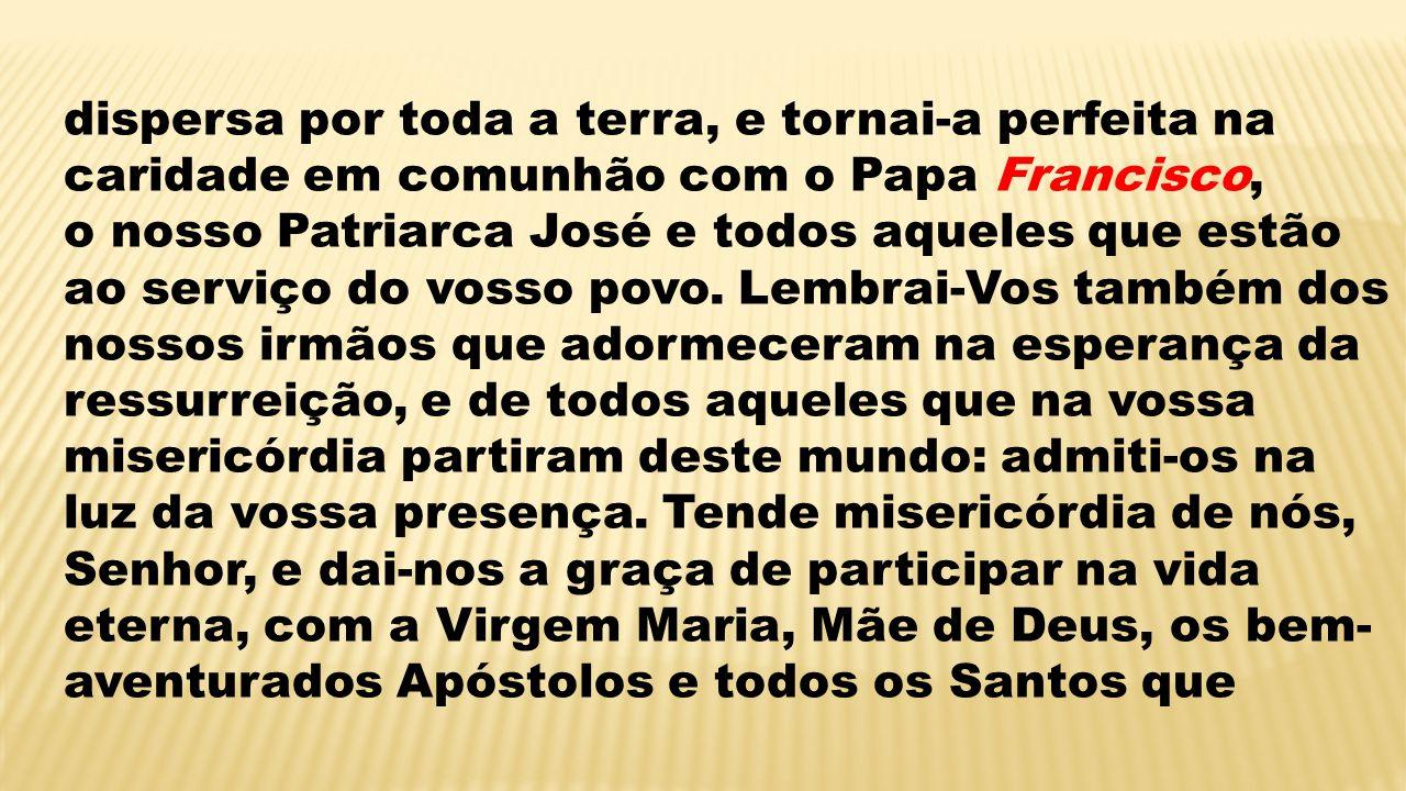 dispersa por toda a terra, e tornai-a perfeita na caridade em comunhão com o Papa Francisco, o nosso Patriarca José e todos aqueles que estão ao servi