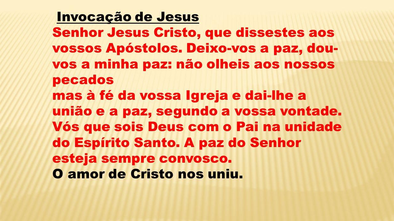 Invocação de Jesus Senhor Jesus Cristo, que dissestes aos vossos Apóstolos. Deixo-vos a paz, dou- vos a minha paz: não olheis aos nossos pecados mas à