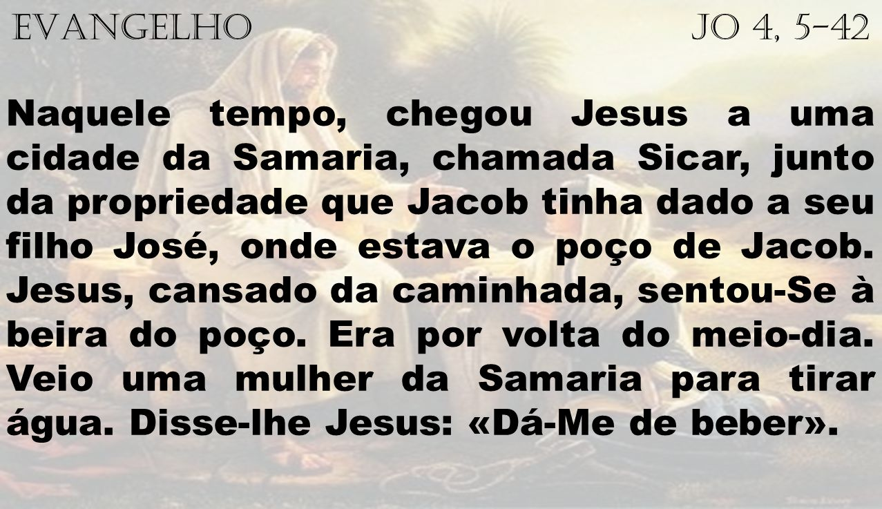 EVANGELHO Jo 4, 5-42 Naquele tempo, chegou Jesus a uma cidade da Samaria, chamada Sicar, junto da propriedade que Jacob tinha dado a seu filho José, onde estava o poço de Jacob.