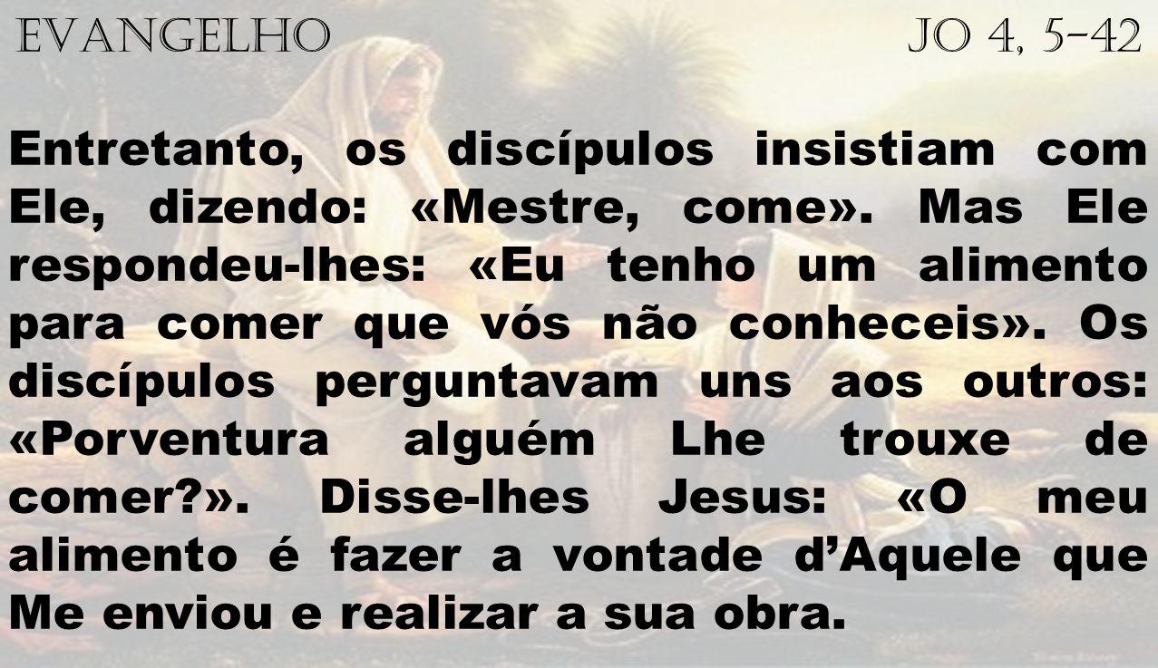 EVANGELHO Jo 4, 5-42 Entretanto, os discípulos insistiam com Ele, dizendo: «Mestre, come».