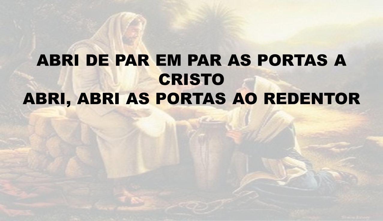 ABRI DE PAR EM PAR AS PORTAS A CRISTO ABRI, ABRI AS PORTAS AO REDENTOR