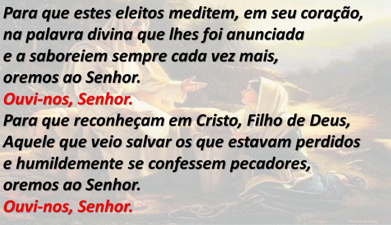 Para que estes eleitos meditem, em seu coração, na palavra divina que lhes foi anunciada e a saboreiem sempre cada vez mais, oremos ao Senhor.