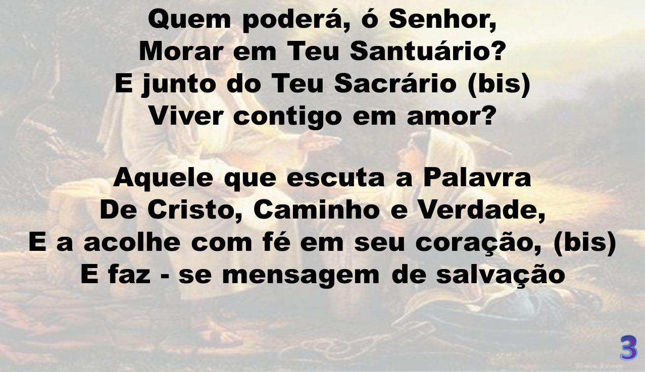 Quem poderá, ó Senhor, Morar em Teu Santuário.E junto do Teu Sacrário (bis) Viver contigo em amor.