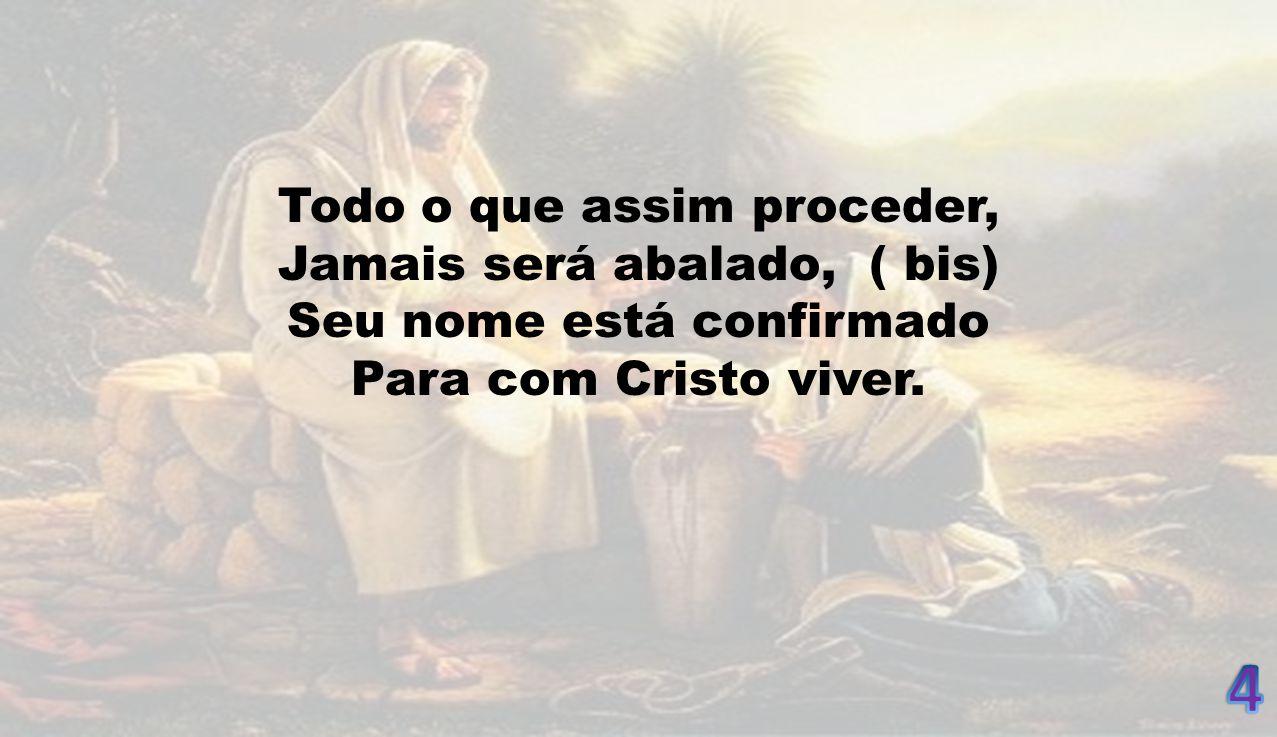Todo o que assim proceder, Jamais será abalado, ( bis) Seu nome está confirmado Para com Cristo viver.