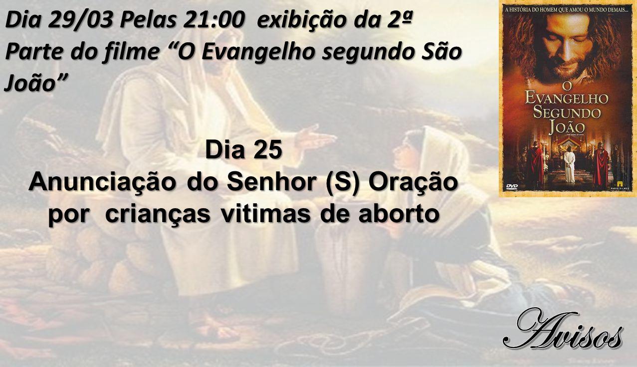 Dia 29/03 Pelas 21:00 exibição da 2ª Parte do filme O Evangelho segundo São João Dia 25 Anunciação do Senhor (S) Oração por crianças vitimas de aborto