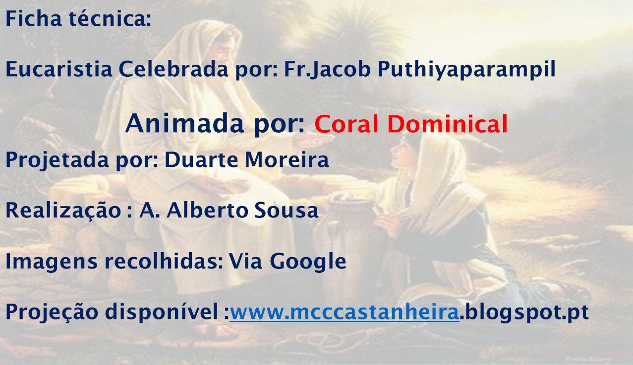 Ficha técnica: Eucaristia Celebrada por: Fr.Jacob Puthiyaparampil Animada por: Coral Dominical Projetada por: Duarte Moreira Realização : A.