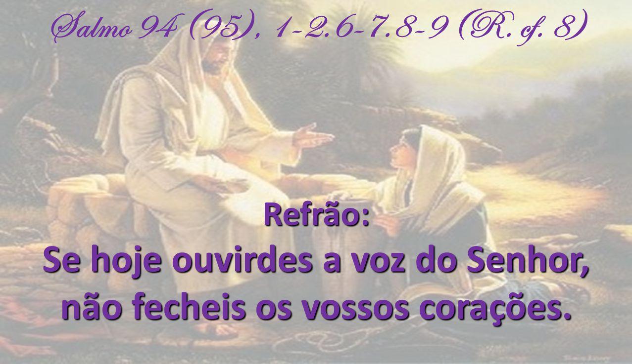 Salmo 94 (95), 1-2.6-7.8-9 (R. cf. 8)Refrão: Se hoje ouvirdes a voz do Senhor, não fecheis os vossos corações. não fecheis os vossos corações.