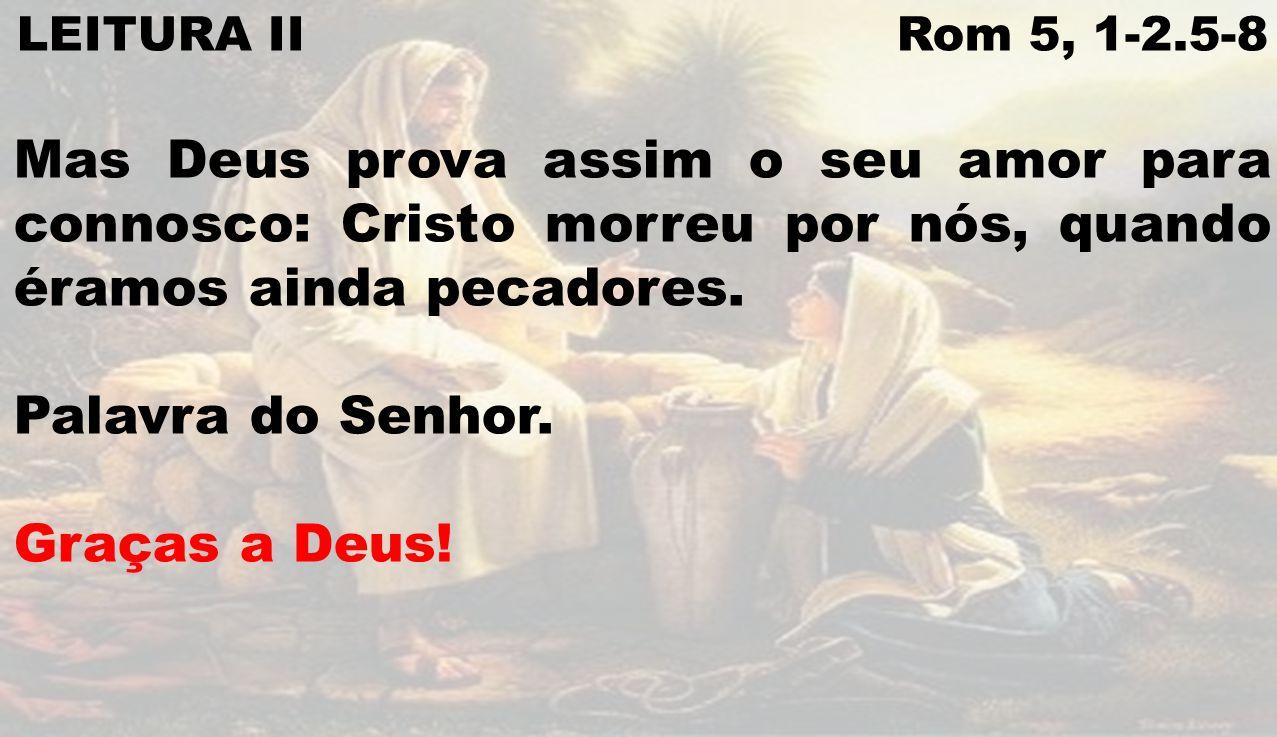 LEITURA II Rom 5, 1-2.5-8 Mas Deus prova assim o seu amor para connosco: Cristo morreu por nós, quando éramos ainda pecadores. Palavra do Senhor. Graç