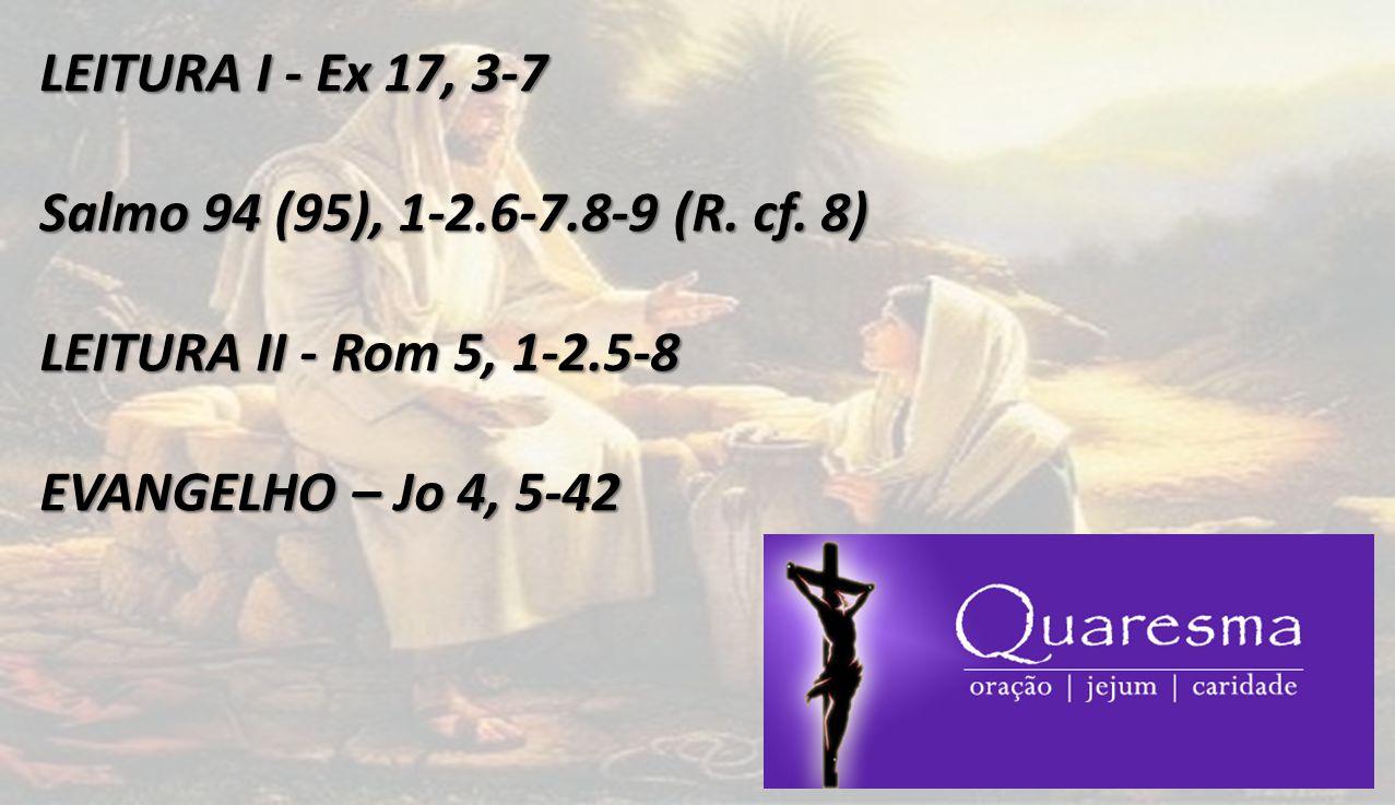 LEITURA I - Ex 17, 3-7 Salmo 94 (95), 1-2.6-7.8-9 (R. cf. 8) LEITURA II - Rom 5, 1-2.5-8 EVANGELHO – Jo 4, 5-42
