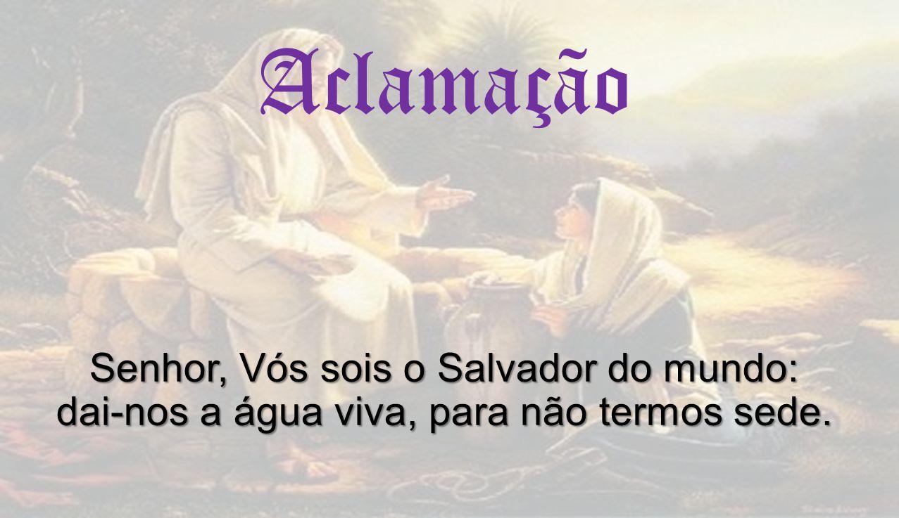 Senhor, Vós sois o Salvador do mundo: dai-nos a água viva, para não termos sede. Aclamação Senhor, Vós sois o Salvador do mundo: dai-nos a água viva,