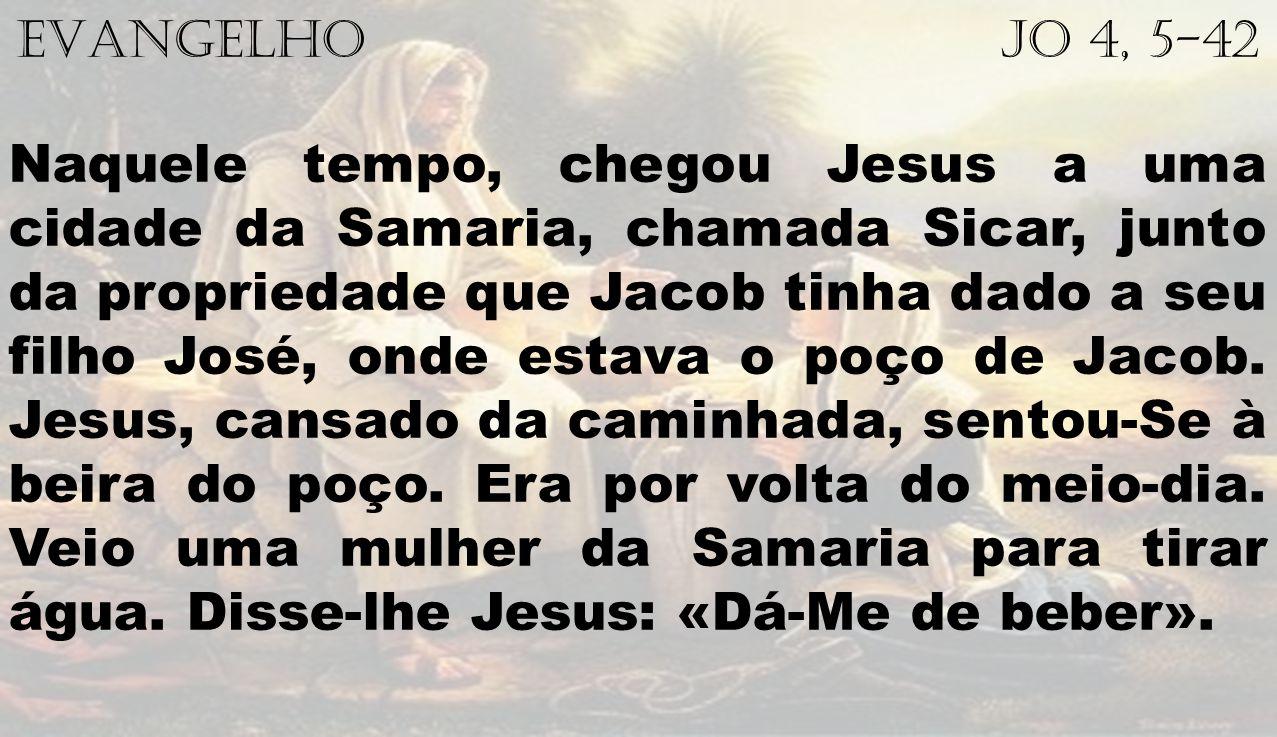 EVANGELHO Jo 4, 5-42 Naquele tempo, chegou Jesus a uma cidade da Samaria, chamada Sicar, junto da propriedade que Jacob tinha dado a seu filho José, o