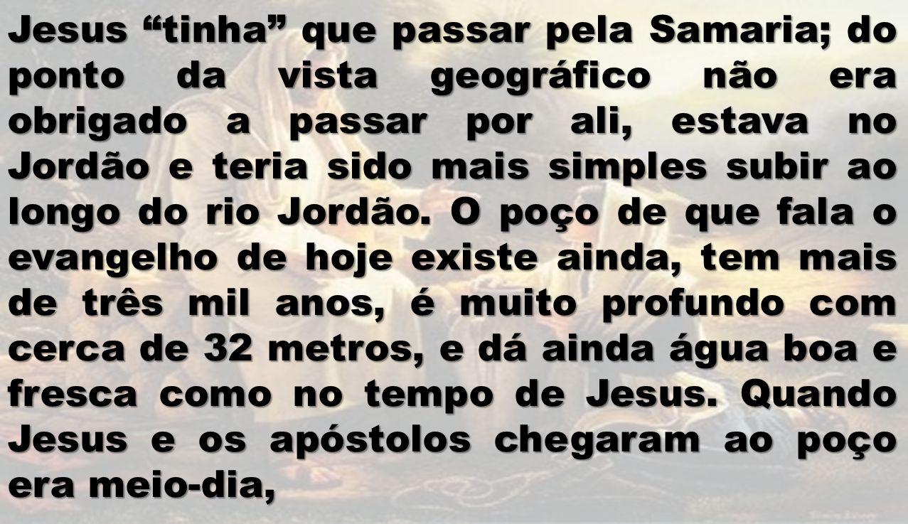Jesus tinha que passar pela Samaria; do ponto da vista geográfico não era obrigado a passar por ali, estava no Jordão e teria sido mais simples subir