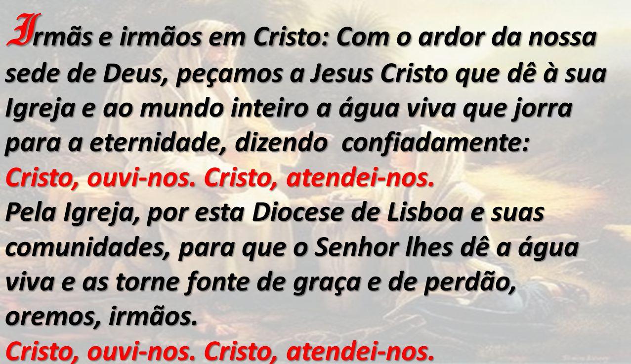 I rmãs e irmãos em Cristo: Com o ardor da nossa sede de Deus, peçamos a Jesus Cristo que dê à sua Igreja e ao mundo inteiro a água viva que jorra para