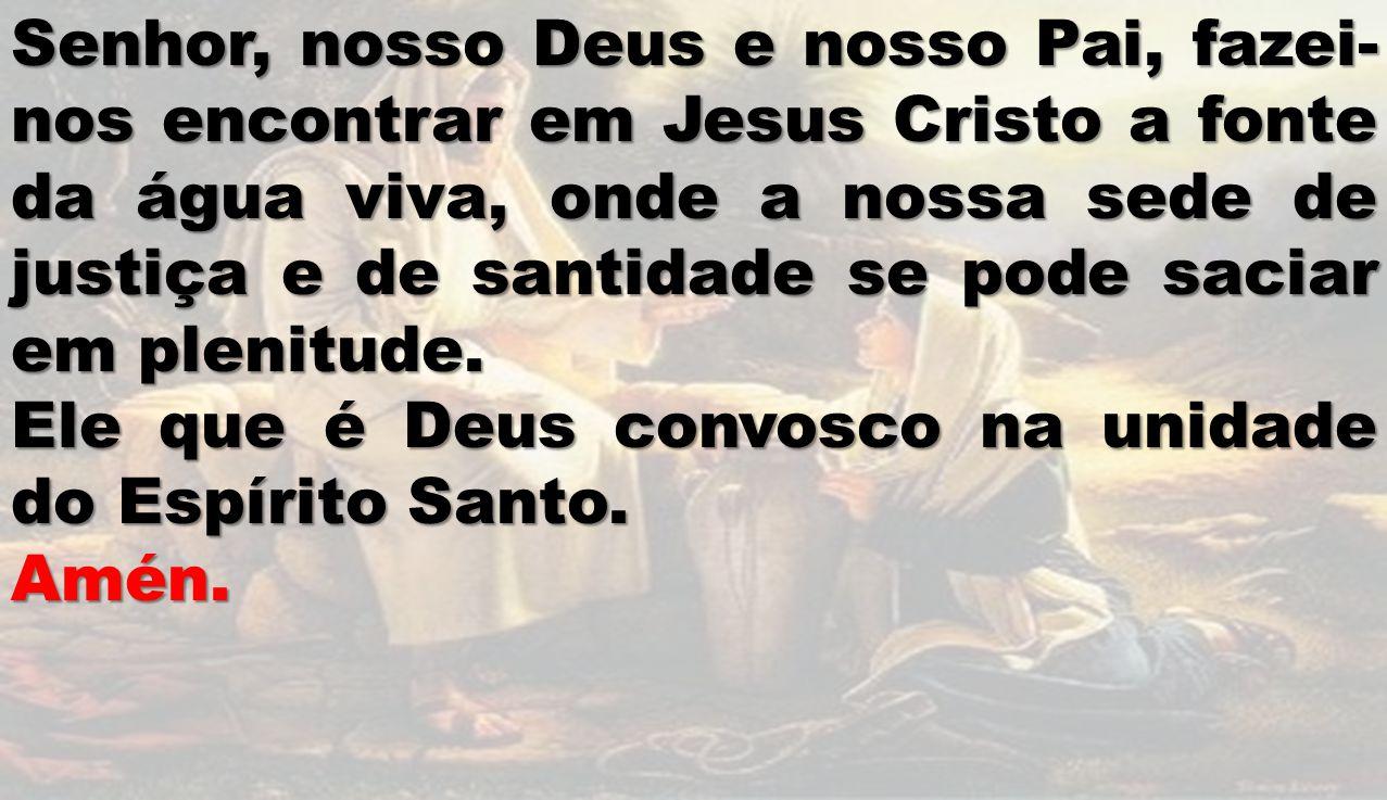 Senhor, nosso Deus e nosso Pai, fazei- nos encontrar em Jesus Cristo a fonte da água viva, onde a nossa sede de justiça e de santidade se pode saciar