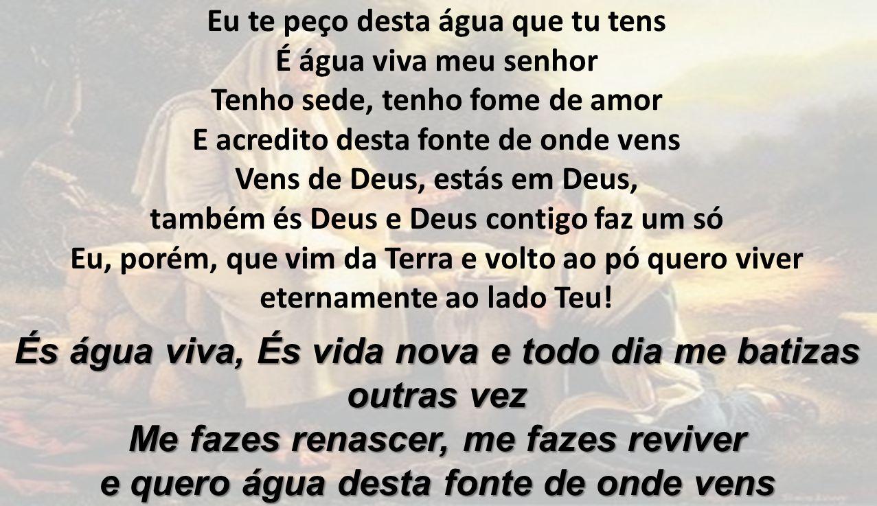 Eu te peço desta água que tu tens É água viva meu senhor Tenho sede, tenho fome de amor E acredito desta fonte de onde vens Vens de Deus, estás em Deu