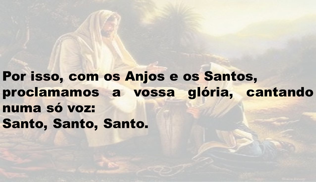 Por isso, com os Anjos e os Santos, proclamamos a vossa glória, cantando numa só voz: Santo, Santo, Santo.