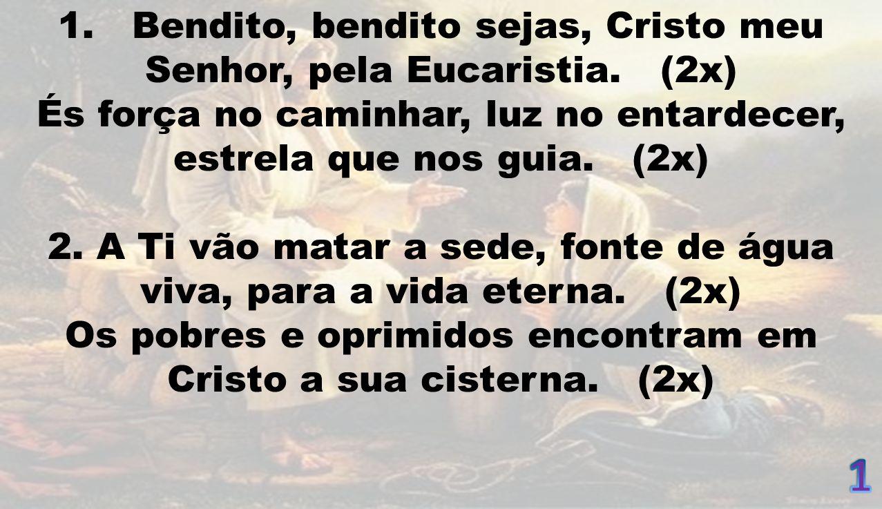 1. Bendito, bendito sejas, Cristo meu Senhor, pela Eucaristia. (2x) És força no caminhar, luz no entardecer, estrela que nos guia. (2x) 2. A Ti vão ma