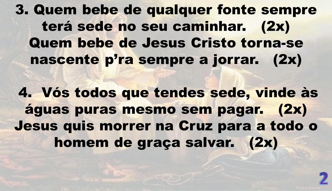 3. Quem bebe de qualquer fonte sempre terá sede no seu caminhar. (2x) Quem bebe de Jesus Cristo torna-se nascente pra sempre a jorrar. (2x) 4. Vós tod