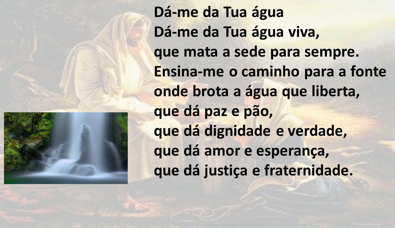 Dá-me da Tua água Dá-me da Tua água viva, que mata a sede para sempre. Ensina-me o caminho para a fonte onde brota a água que liberta, que dá paz e pã
