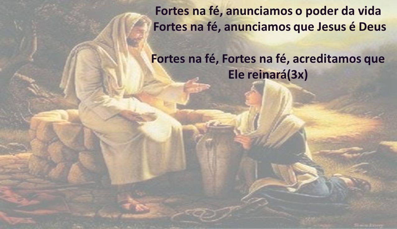 Fortes na fé, anunciamos o poder da vida Fortes na fé, anunciamos que Jesus é Deus Fortes na fé, Fortes na fé, acreditamos que Ele reinará(3x)