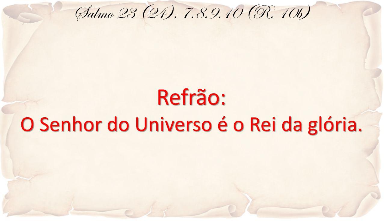 Salmo 23 (24), 7.8.9.10 (R. 10b)Refrão: O Senhor do Universo é o Rei da glória.