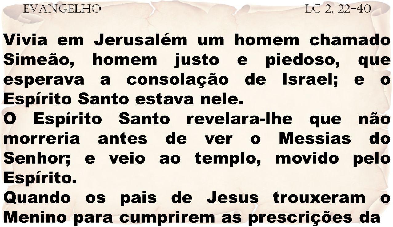 EVANGELHO Lc 2, 22-40 Vivia em Jerusalém um homem chamado Simeão, homem justo e piedoso, que esperava a consolação de Israel; e o Espírito Santo estava nele.