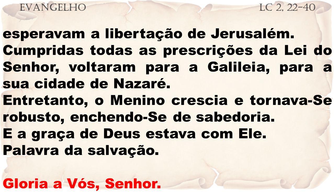 EVANGELHO Lc 2, 22-40 esperavam a libertação de Jerusalém. Cumpridas todas as prescrições da Lei do Senhor, voltaram para a Galileia, para a sua cidad