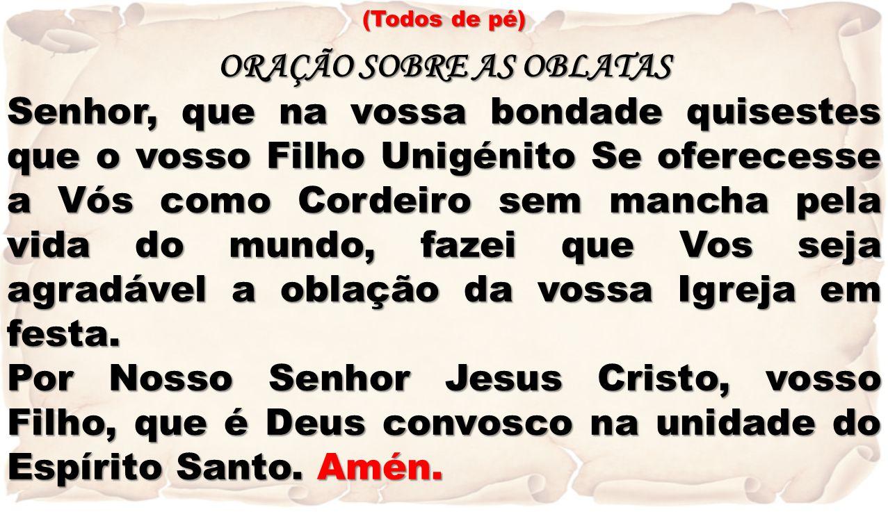 (Todos de pé) ORAÇÃO SOBRE AS OBLATAS Senhor, que na vossa bondade quisestes que o vosso Filho Unigénito Se oferecesse a Vós como Cordeiro sem mancha